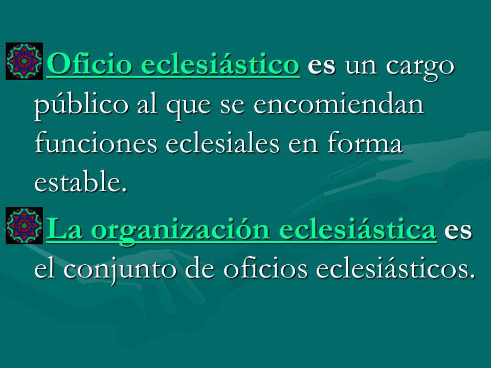 Oficio eclesiástico es un cargo público al que se encomiendan funciones eclesiales en forma estable. La organización eclesiástica es el conjunto de of