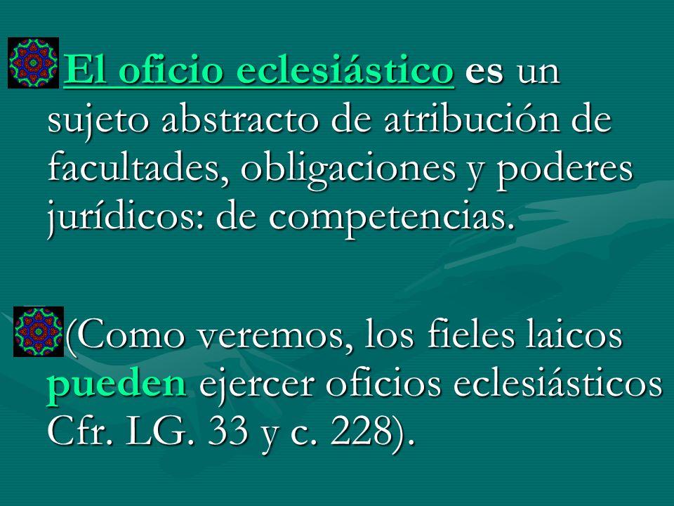 El oficio eclesiástico es un sujeto abstracto de atribución de facultades, obligaciones y poderes jurídicos: de competencias. (Como veremos, los fiele
