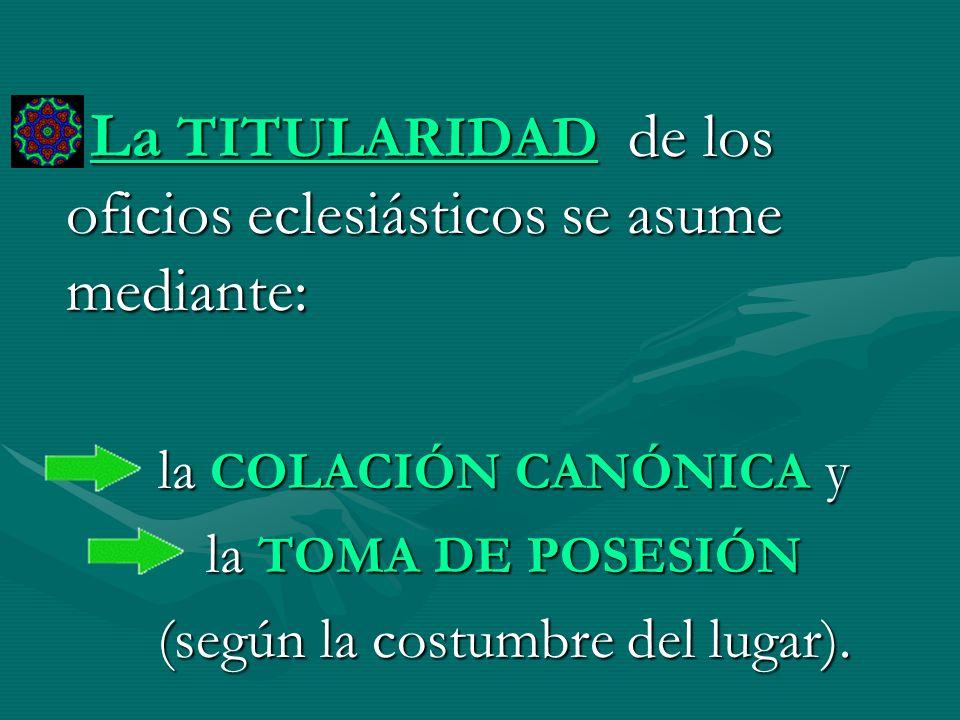 La TITULARIDAD de los oficios eclesiásticos se asume mediante: la COLACIÓN CANÓNICA y la TOMA DE POSESIÓN (según la costumbre del lugar).