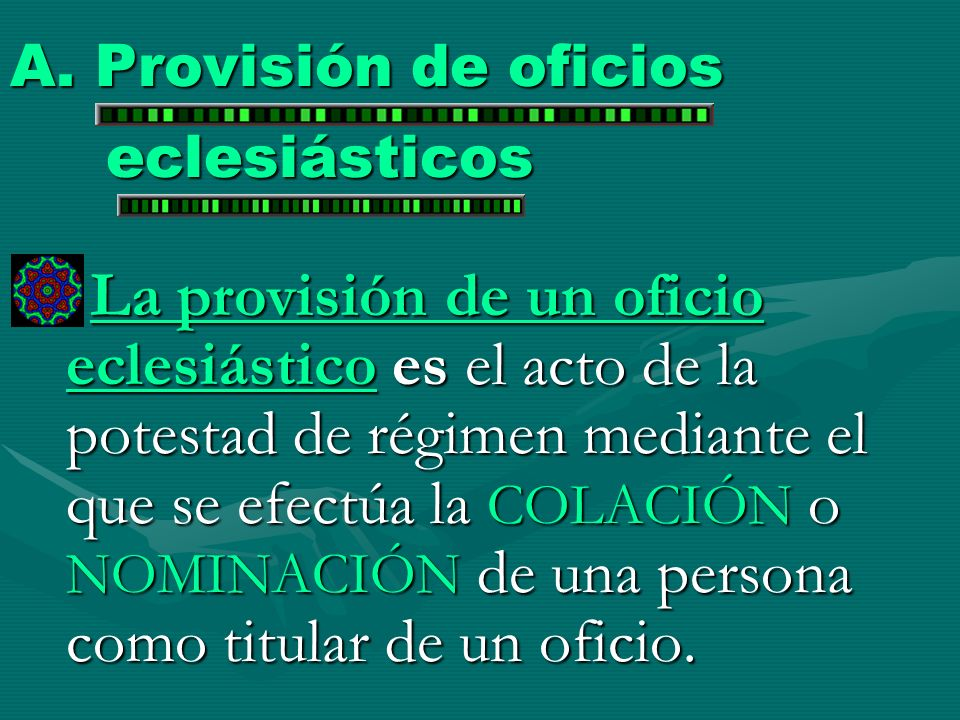 A. Provisión de oficios eclesiásticos La provisión de un oficio eclesiástico es el acto de la potestad de régimen mediante el que se efectúa la COLACI