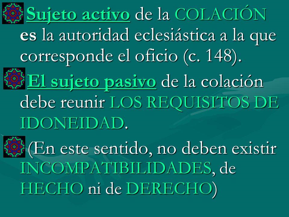Sujeto activo de la COLACIÓN es la autoridad eclesiástica a la que corresponde el oficio (c. 148). El sujeto pasivo de la colación debe reunir LOS REQ