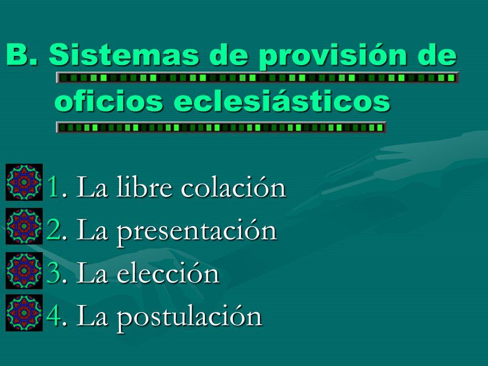 B. Sistemas de provisión de oficios eclesiásticos 1. La libre colación 2. La presentación 3. La elección 4. La postulación