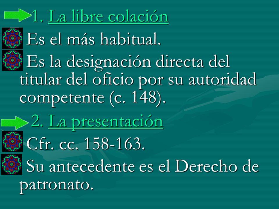 1. La libre colación Es el más habitual. Es la designación directa del titular del oficio por su autoridad competente (c. 148). 2. La presentación Cfr
