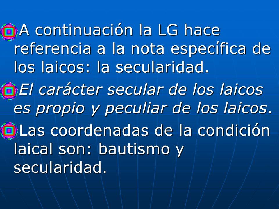 A continuación la LG hace referencia a la nota específica de los laicos: la secularidad. A continuación la LG hace referencia a la nota específica de