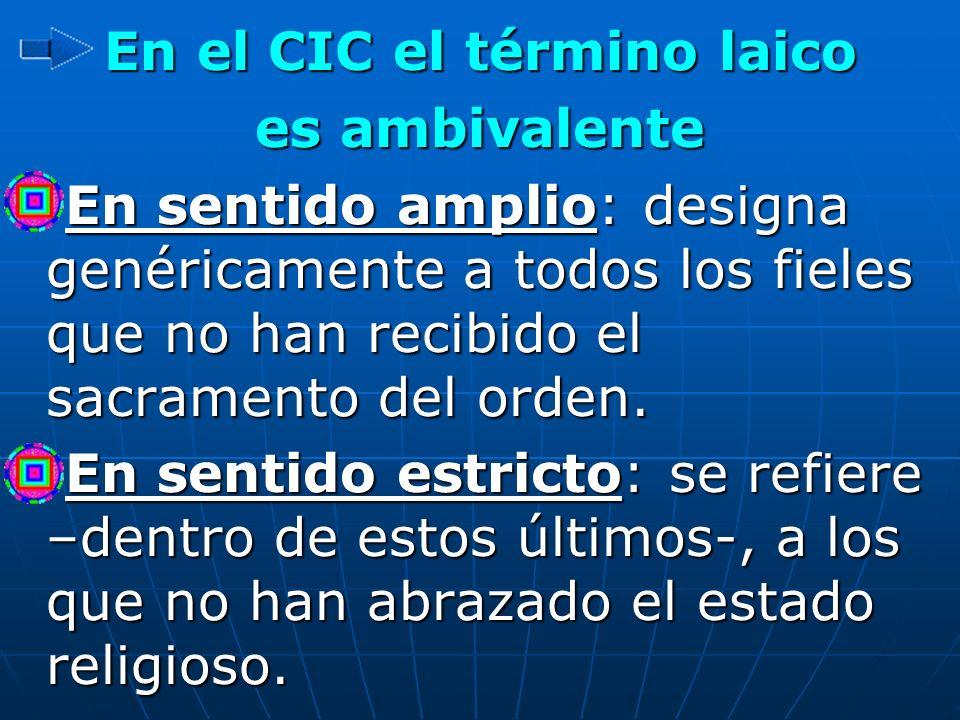 En el CIC el término laico es ambivalente En sentido amplio: designa genéricamente a todos los fieles que no han recibido el sacramento del orden. En