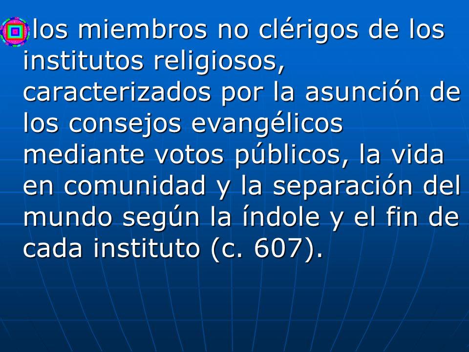 los miembros no clérigos de los institutos religiosos, caracterizados por la asunción de los consejos evangélicos mediante votos públicos, la vida en