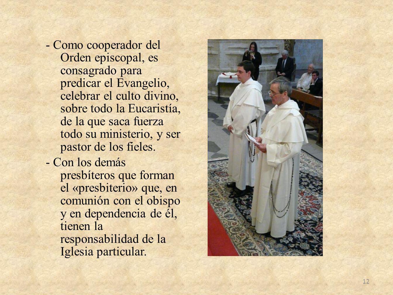 - Como cooperador del Orden episcopal, es consagrado para predicar el Evangelio, celebrar el culto divino, sobre todo la Eucaristía, de la que saca fu