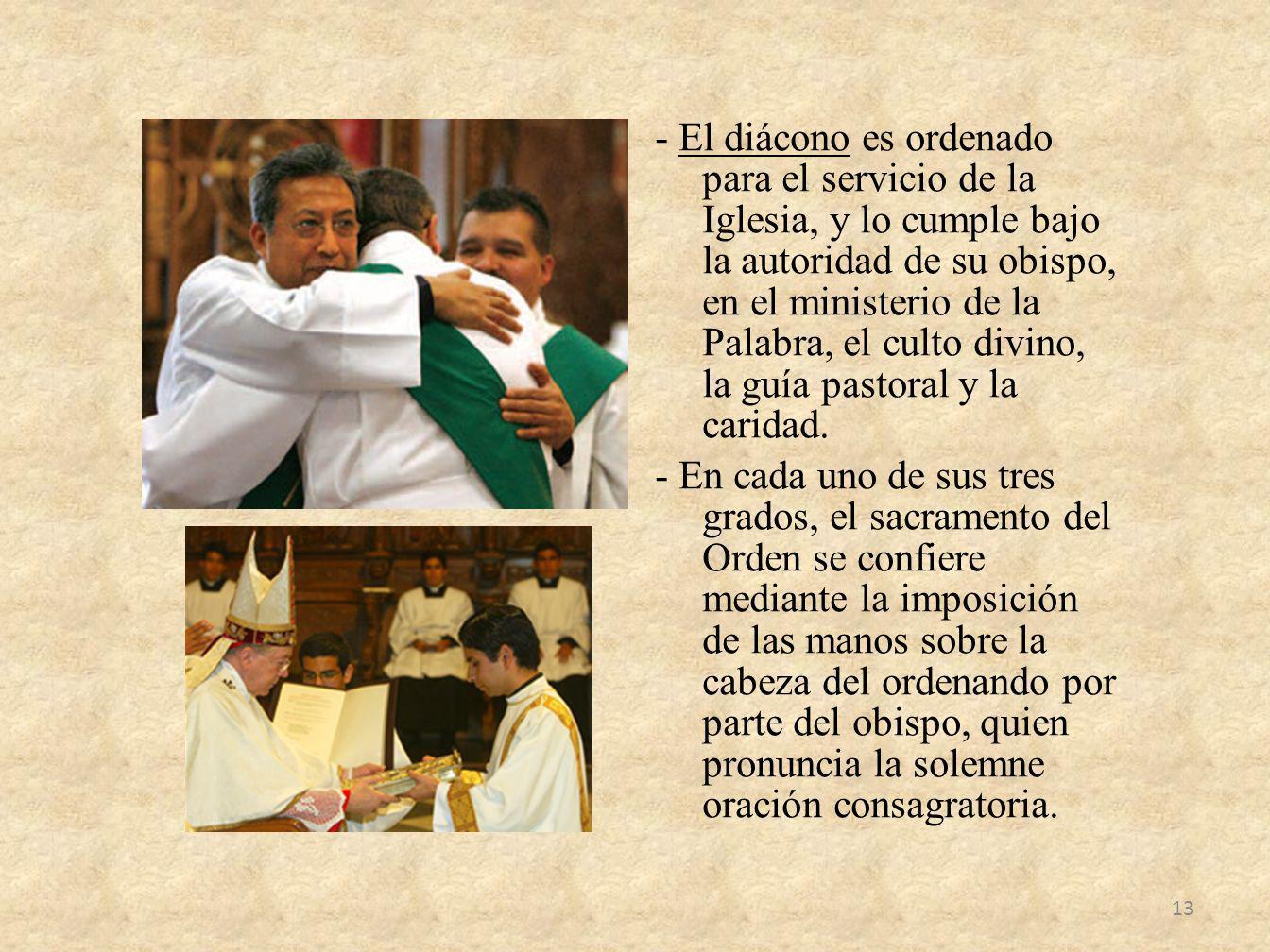 - El diácono es ordenado para el servicio de la Iglesia, y lo cumple bajo la autoridad de su obispo, en el ministerio de la Palabra, el culto divino,