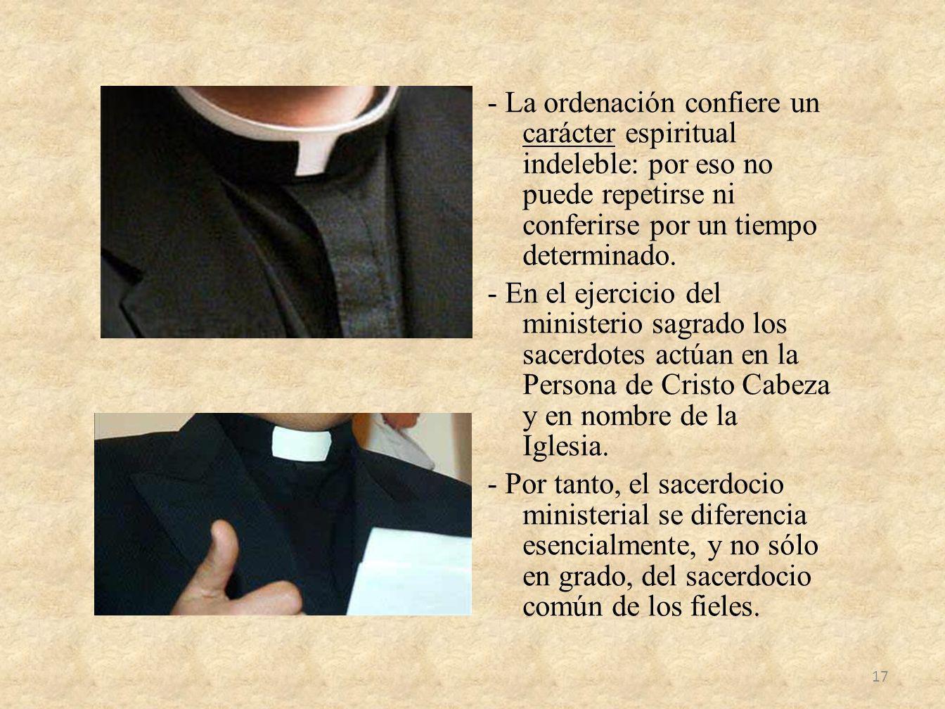 - La ordenación confiere un carácter espiritual indeleble: por eso no puede repetirse ni conferirse por un tiempo determinado. - En el ejercicio del m