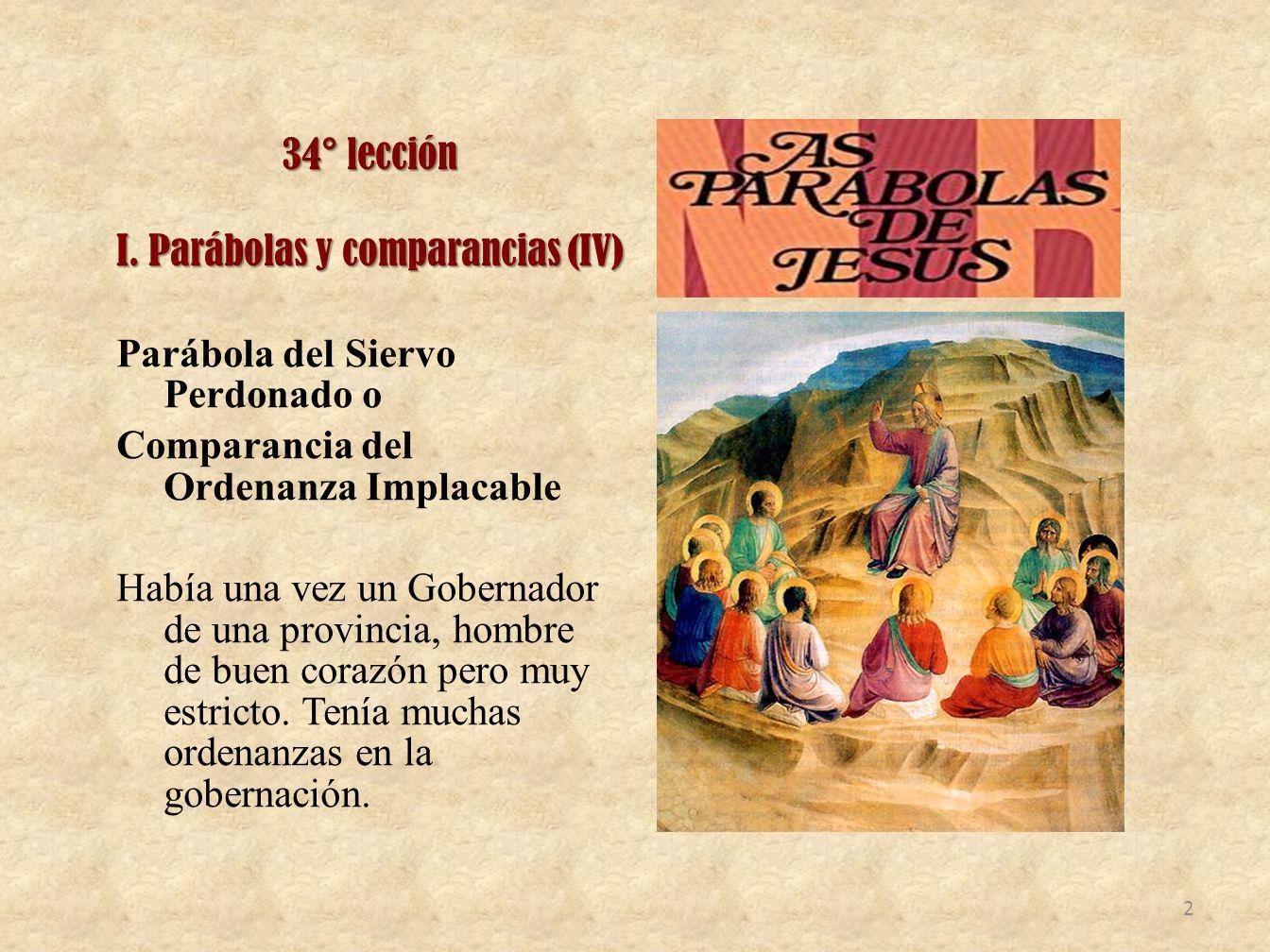 34° lección I. Parábolas y comparancias (IV) Parábola del Siervo Perdonado o Comparancia del Ordenanza Implacable Había una vez un Gobernador de una p