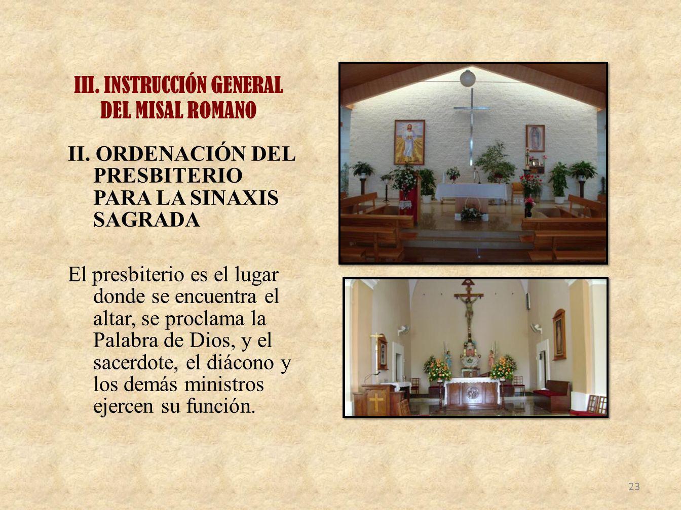 III. INSTRUCCIÓN GENERAL DEL MISAL ROMANO II. ORDENACIÓN DEL PRESBITERIO PARA LA SINAXIS SAGRADA El presbiterio es el lugar donde se encuentra el alta