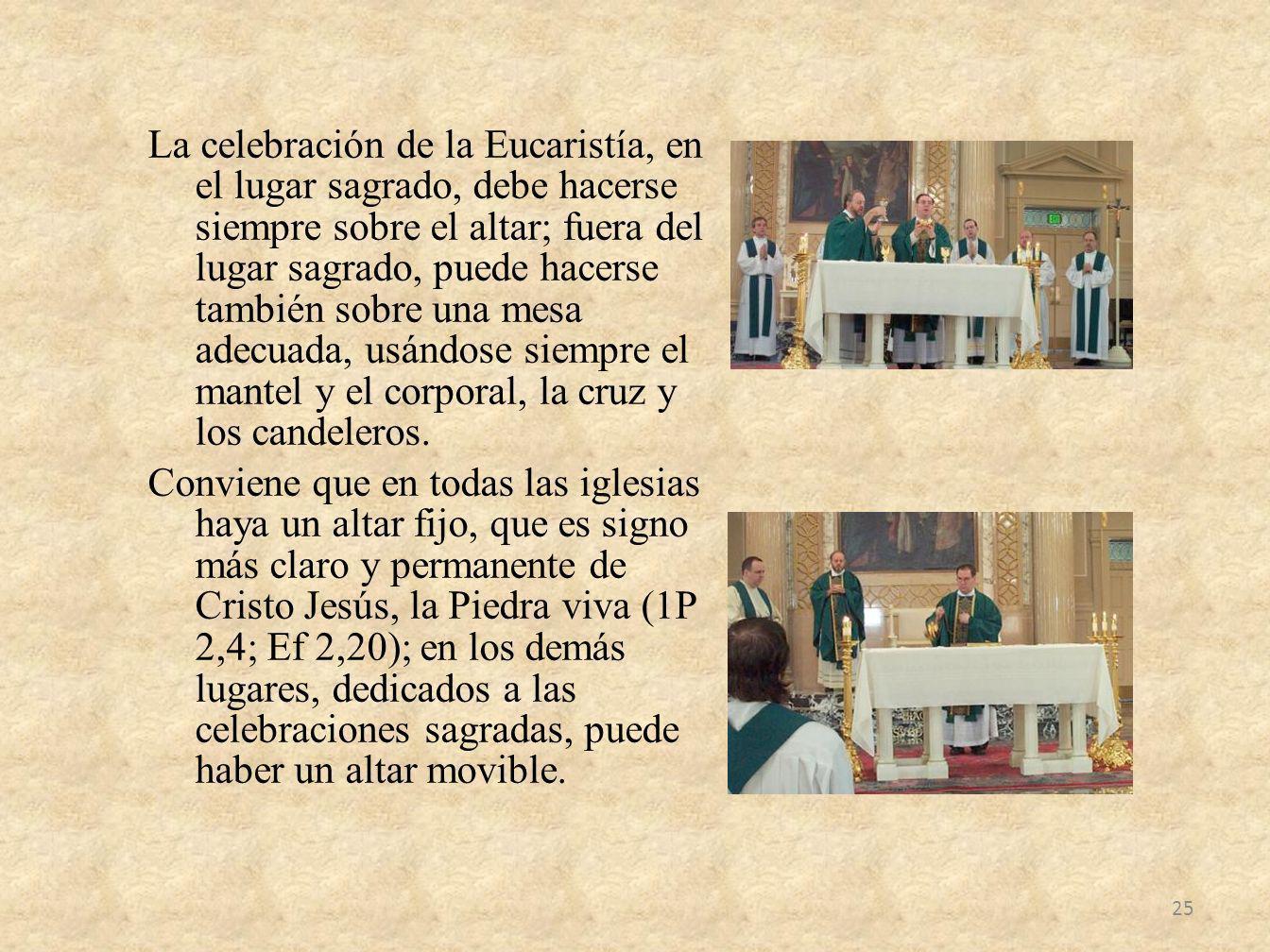 La celebración de la Eucaristía, en el lugar sagrado, debe hacerse siempre sobre el altar; fuera del lugar sagrado, puede hacerse también sobre una me