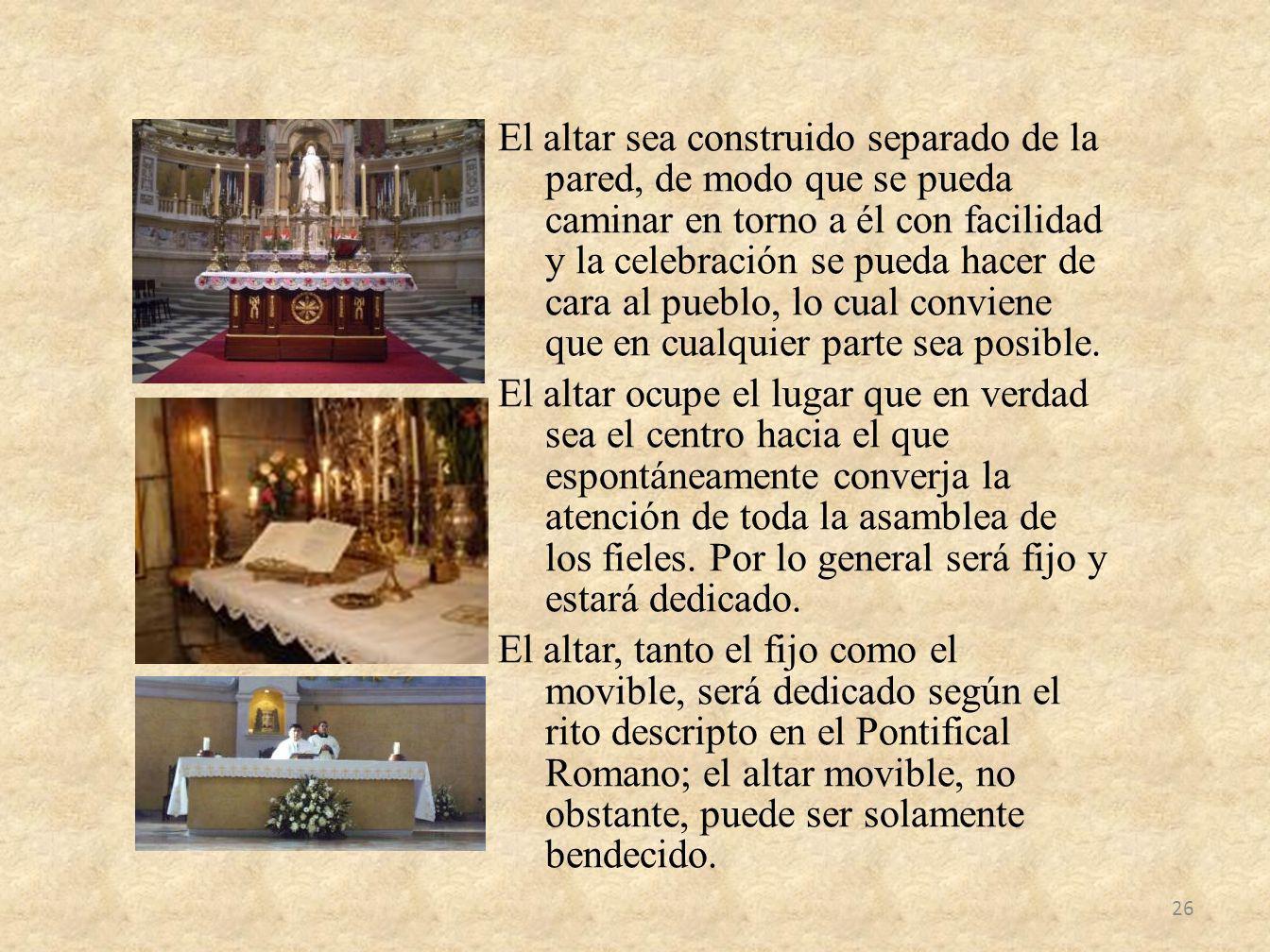 El altar sea construido separado de la pared, de modo que se pueda caminar en torno a él con facilidad y la celebración se pueda hacer de cara al pueb
