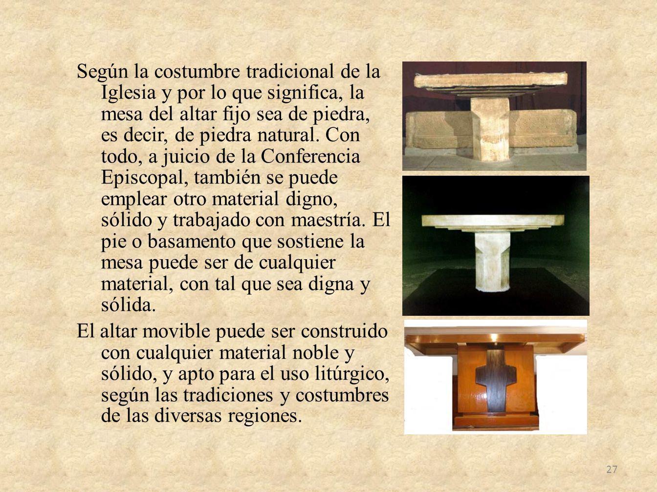 Según la costumbre tradicional de la Iglesia y por lo que significa, la mesa del altar fijo sea de piedra, es decir, de piedra natural. Con todo, a ju