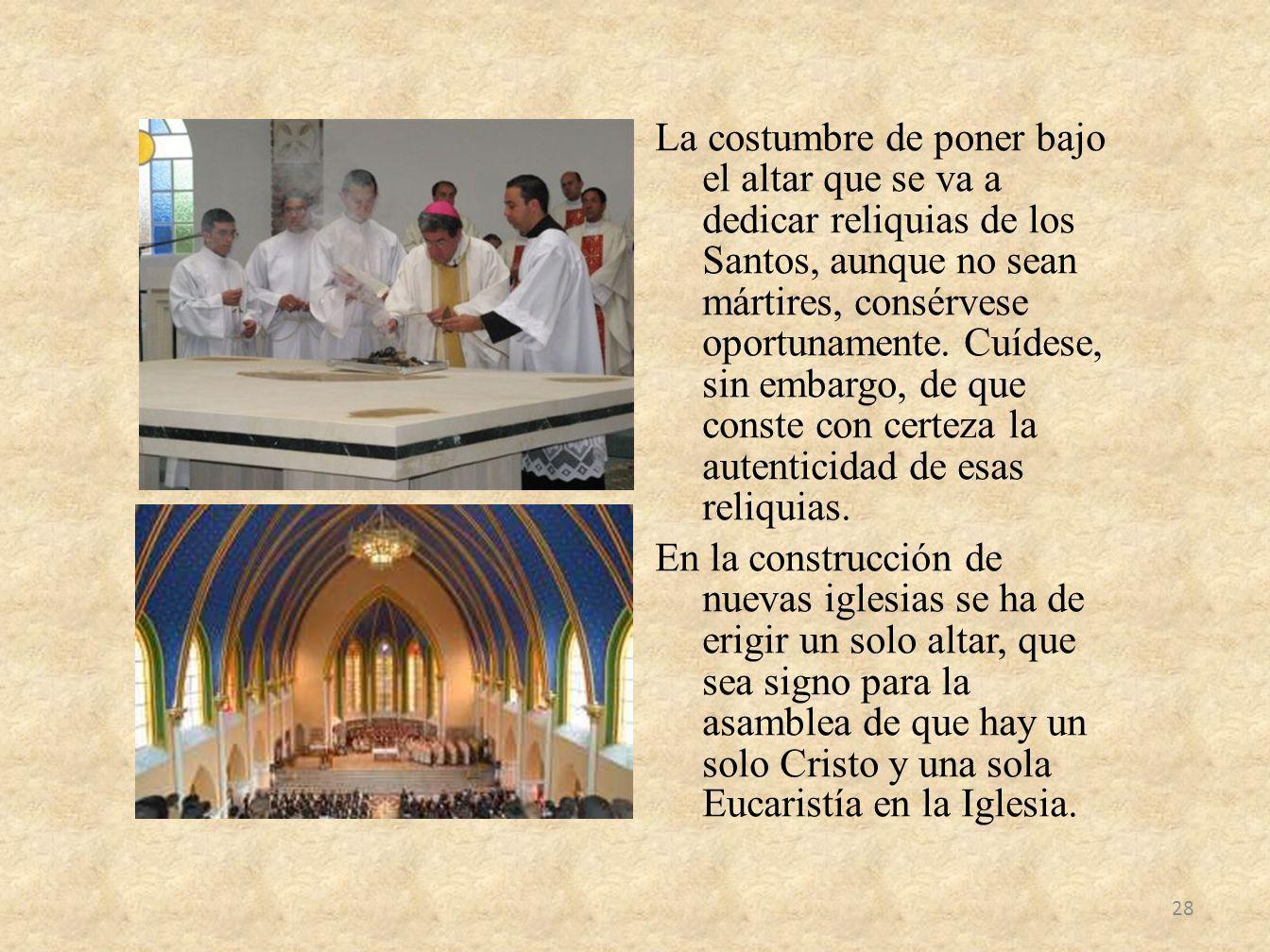 La costumbre de poner bajo el altar que se va a dedicar reliquias de los Santos, aunque no sean mártires, consérvese oportunamente. Cuídese, sin embar