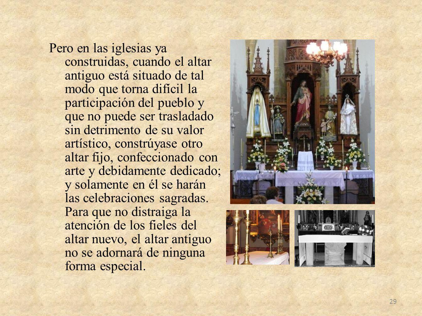 Pero en las iglesias ya construidas, cuando el altar antiguo está situado de tal modo que torna difícil la participación del pueblo y que no puede ser
