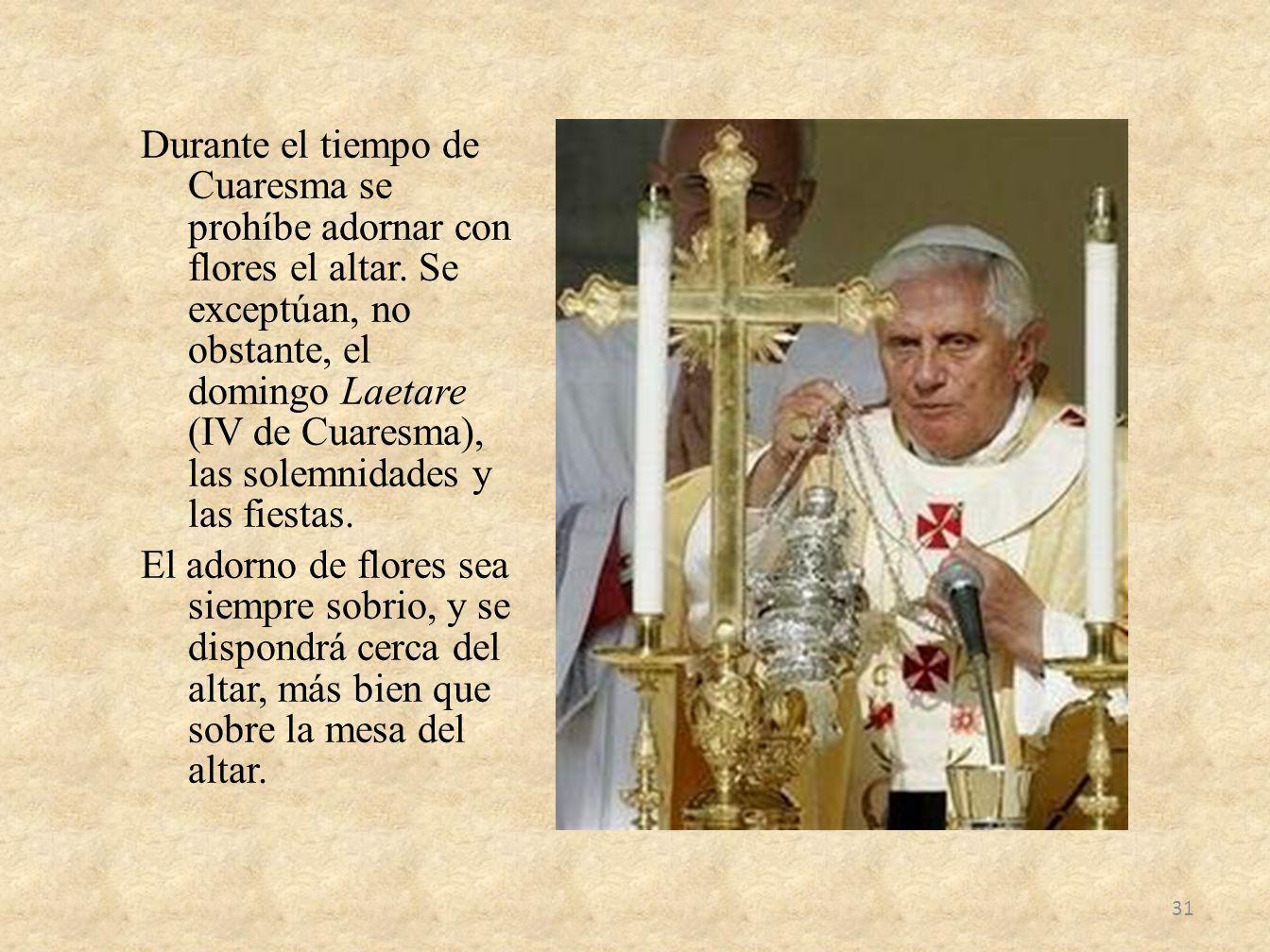 Durante el tiempo de Cuaresma se prohíbe adornar con flores el altar. Se exceptúan, no obstante, el domingo Laetare (IV de Cuaresma), las solemnidades
