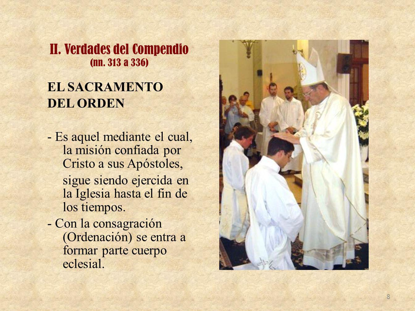 II. Verdades del Compendio (nn. 313 a 336) EL SACRAMENTO DEL ORDEN - Es aquel mediante el cual, la misión confiada por Cristo a sus Apóstoles, sigue s