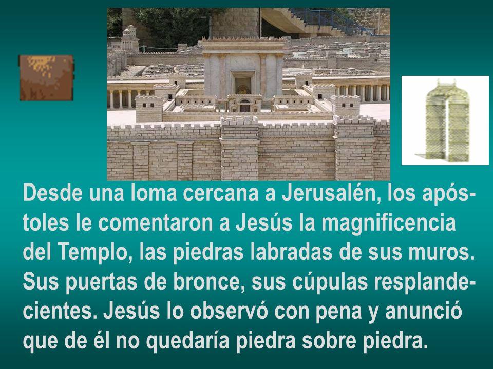 Desde una loma cercana a Jerusalén, los após- toles le comentaron a Jesús la magnificencia del Templo, las piedras labradas de sus muros. Sus puertas