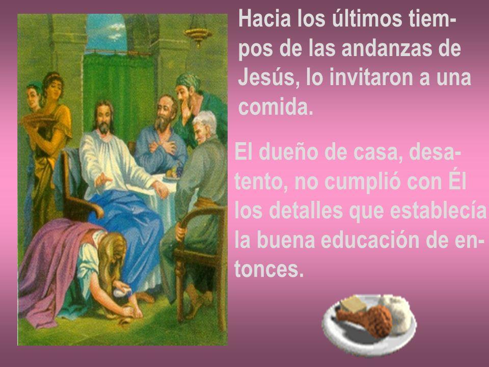 Hacia los últimos tiem- pos de las andanzas de Jesús, lo invitaron a una comida. El dueño de casa, desa- tento, no cumplió con Él los detalles que est