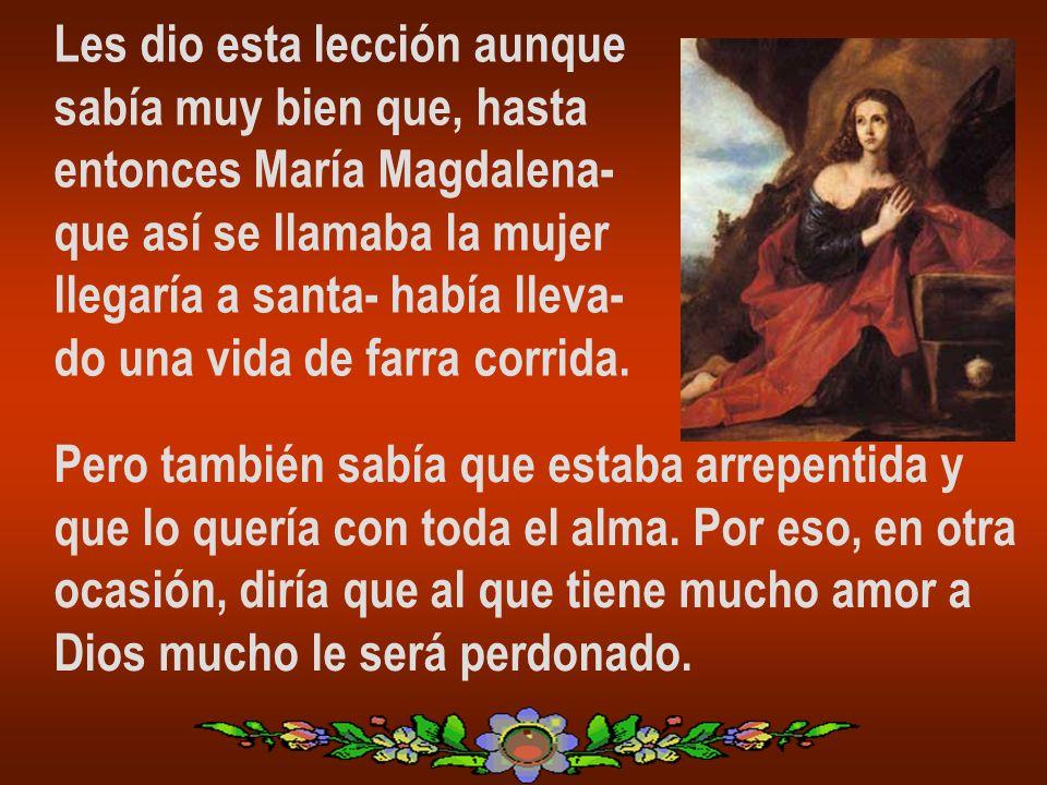 Les dio esta lección aunque sabía muy bien que, hasta entonces María Magdalena- que así se llamaba la mujer llegaría a santa- había lleva- do una vida