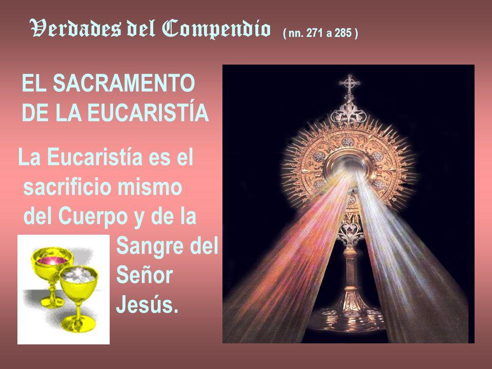 Verdades del Compendio ( nn. 271 a 285 ) EL SACRAMENTO DE LA EUCARISTÍA La Eucaristía es el sacrificio mismo del Cuerpo y de la Sangre del Señor Jesús