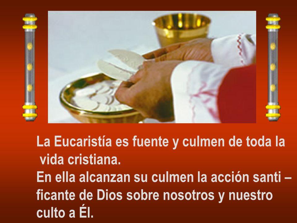 La Eucaristía es fuente y culmen de toda la vida cristiana. En ella alcanzan su culmen la acción santi – ficante de Dios sobre nosotros y nuestro cult