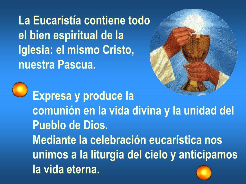 La Eucaristía contiene todo el bien espiritual de la Iglesia: el mismo Cristo, nuestra Pascua. Expresa y produce la comunión en la vida divina y la un