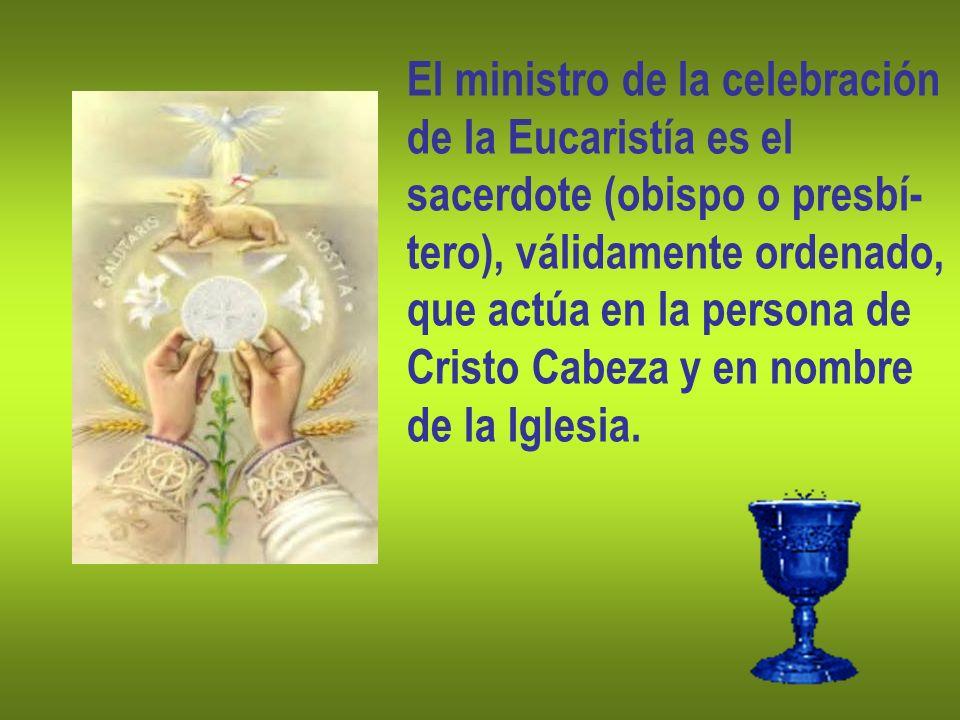 El ministro de la celebración de la Eucaristía es el sacerdote (obispo o presbí- tero), válidamente ordenado, que actúa en la persona de Cristo Cabeza