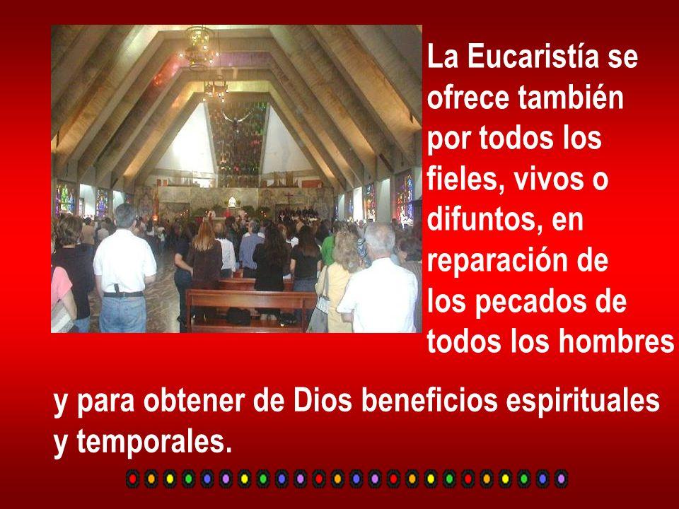 La Eucaristía se ofrece también por todos los fieles, vivos o difuntos, en reparación de los pecados de todos los hombres y para obtener de Dios benef