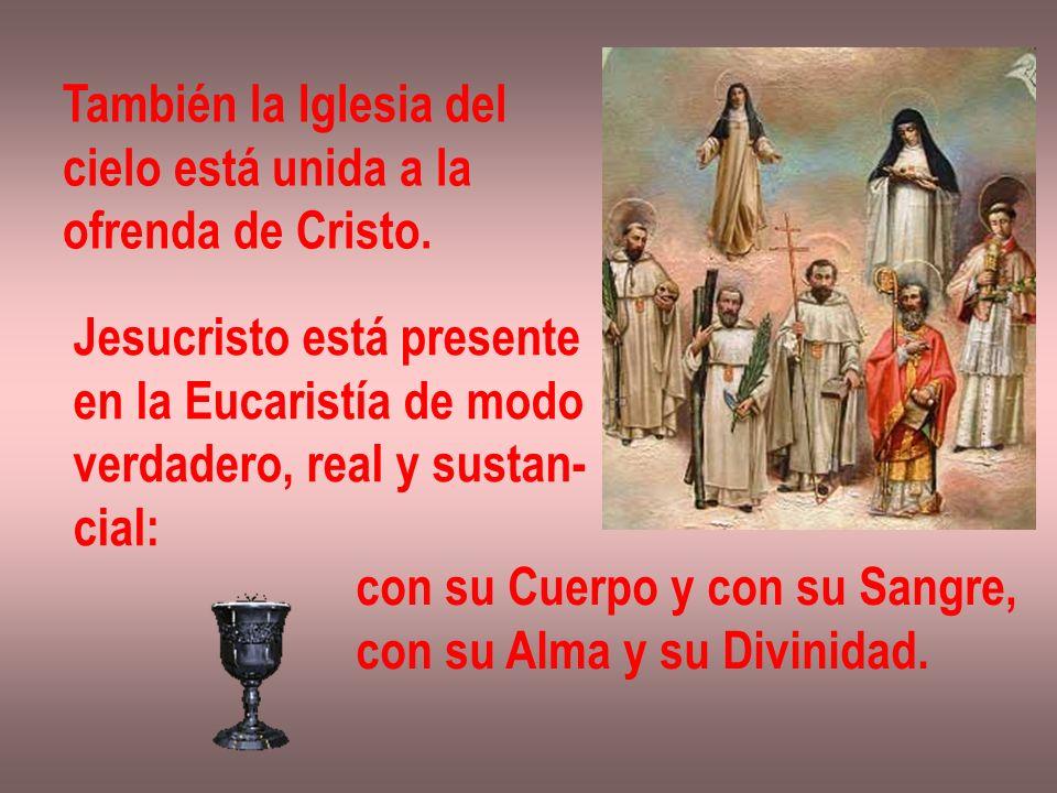 También la Iglesia del cielo está unida a la ofrenda de Cristo. Jesucristo está presente en la Eucaristía de modo verdadero, real y sustan- cial: con