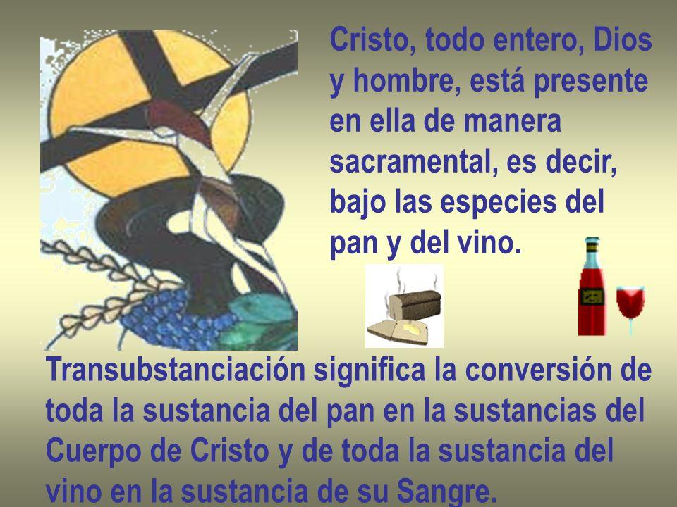 Cristo, todo entero, Dios y hombre, está presente en ella de manera sacramental, es decir, bajo las especies del pan y del vino. Transubstanciación si