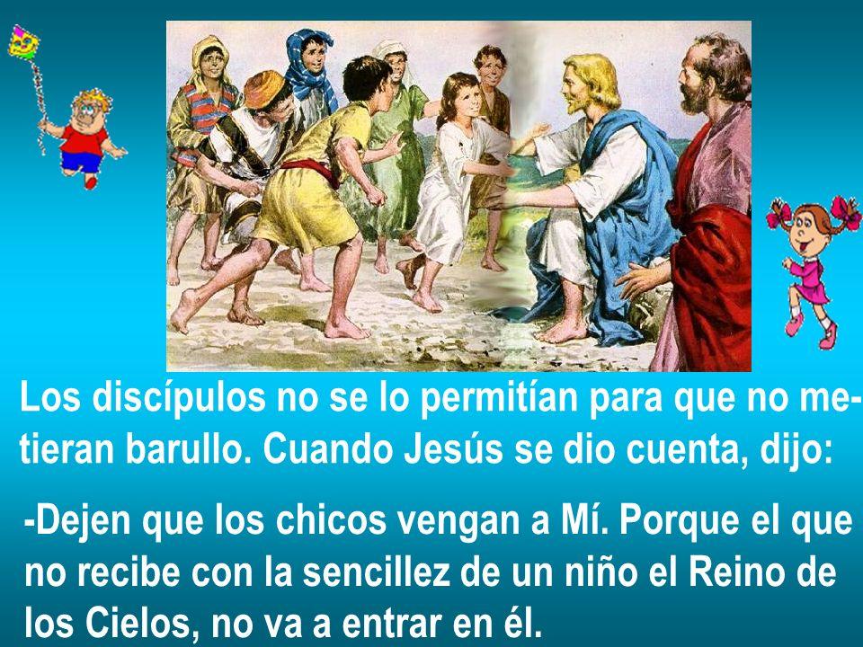 Los discípulos no se lo permitían para que no me- tieran barullo. Cuando Jesús se dio cuenta, dijo: -Dejen que los chicos vengan a Mí. Porque el que n