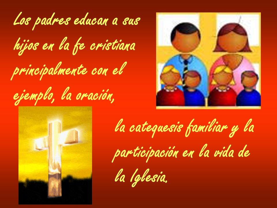 Los padres educan a sus hijos en la fe cristiana principalmente con el ejemplo, la oración, la catequesis familiar y la participación en la vida de la