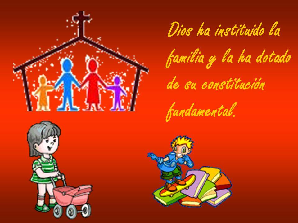 Dios ha instituido la familia y la ha dotado de su constitución fundamental.