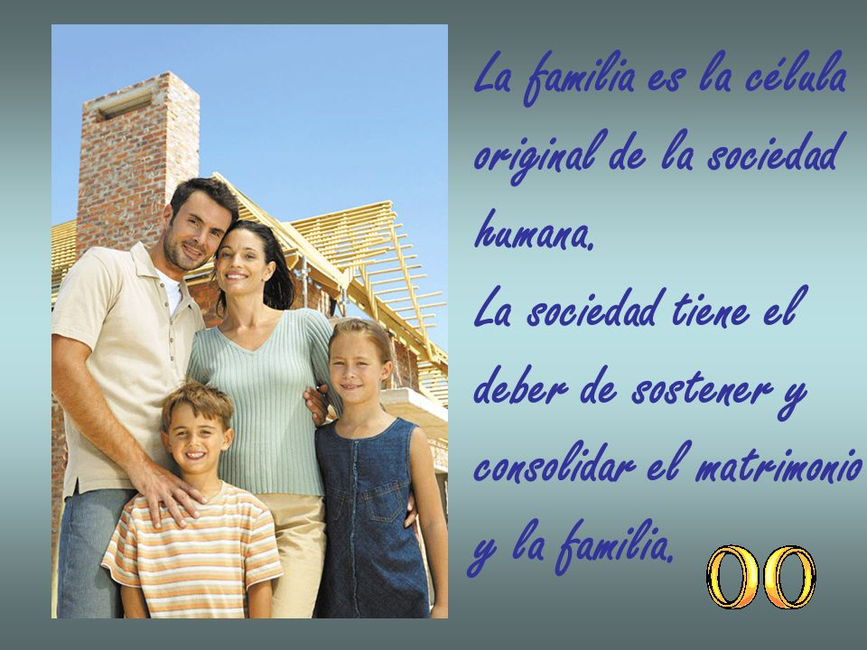 La familia es la célula original de la sociedad humana. La sociedad tiene el deber de sostener y consolidar el matrimonio y la familia.