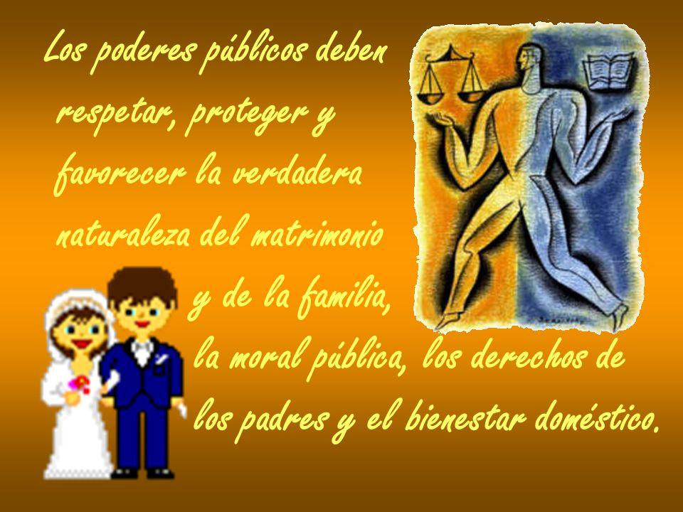 Los poderes públicos deben respetar, proteger y favorecer la verdadera naturaleza del matrimonio y de la familia, la moral pública, los derechos de lo