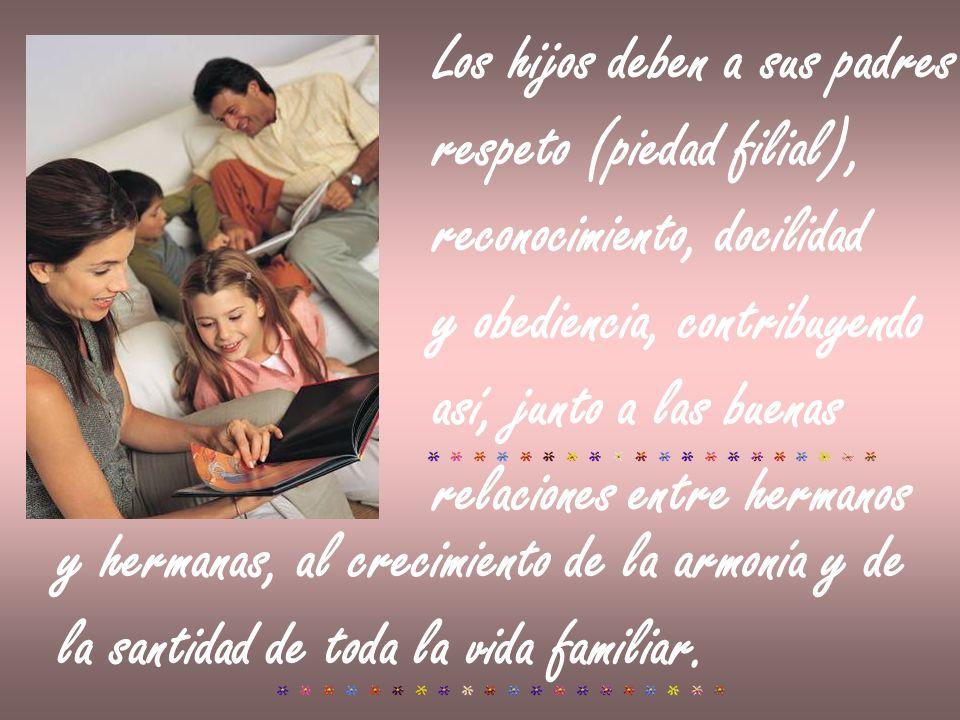 Los hijos deben a sus padres respeto (piedad filial), reconocimiento, docilidad y obediencia, contribuyendo así, junto a las buenas relaciones entre h