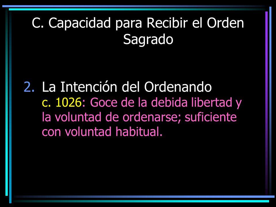 C. Capacidad para Recibir el Orden Sagrado 2.La Intención del Ordenando c. 1026: Goce de la debida libertad y la voluntad de ordenarse; suficiente con