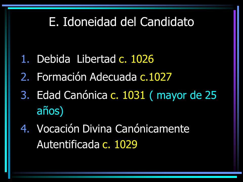 E. Idoneidad del Candidato 1.Debida Libertad c. 1026 2.Formación Adecuada c.1027 3.Edad Canónica c. 1031 ( mayor de 25 años) 4.Vocación Divina Canónic