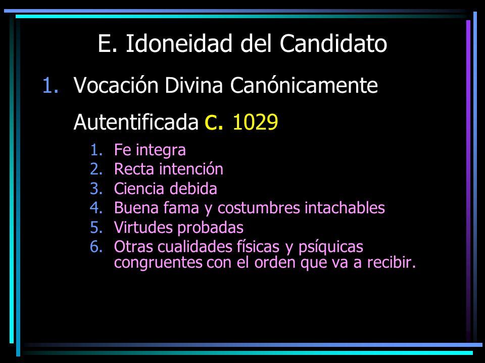 E. Idoneidad del Candidato 1.Vocación Divina Canónicamente Autentificada c. 1029 1.Fe integra 2.Recta intención 3.Ciencia debida 4.Buena fama y costum