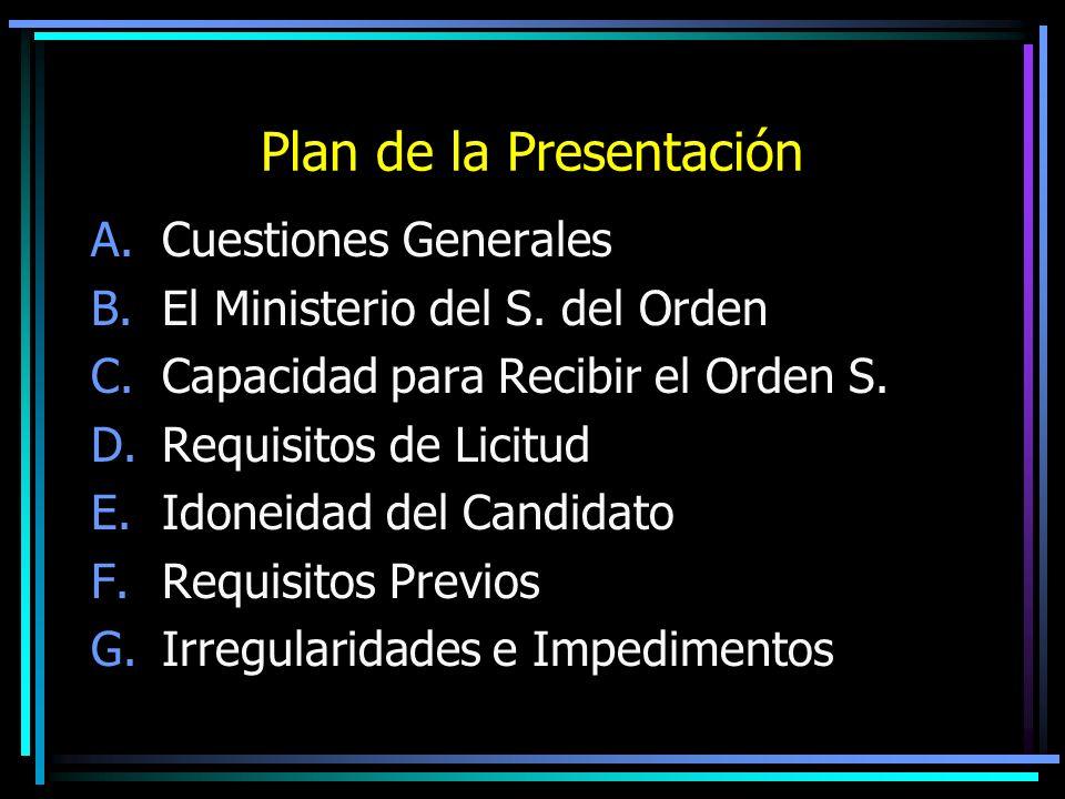 Plan de la Presentación A.Cuestiones Generales B.El Ministerio del S. del Orden C.Capacidad para Recibir el Orden S. D.Requisitos de Licitud E.Idoneid