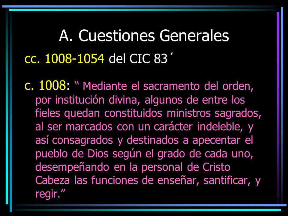 A. Cuestiones Generales cc. 1008-1054 del CIC 83´ c. 1008: Mediante el sacramento del orden, por institución divina, algunos de entre los fieles queda