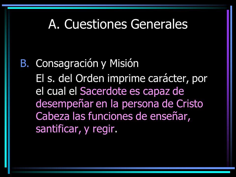 A. Cuestiones Generales B.Consagración y Misión El s. del Orden imprime carácter, por el cual el Sacerdote es capaz de desempeñar en la persona de Cri