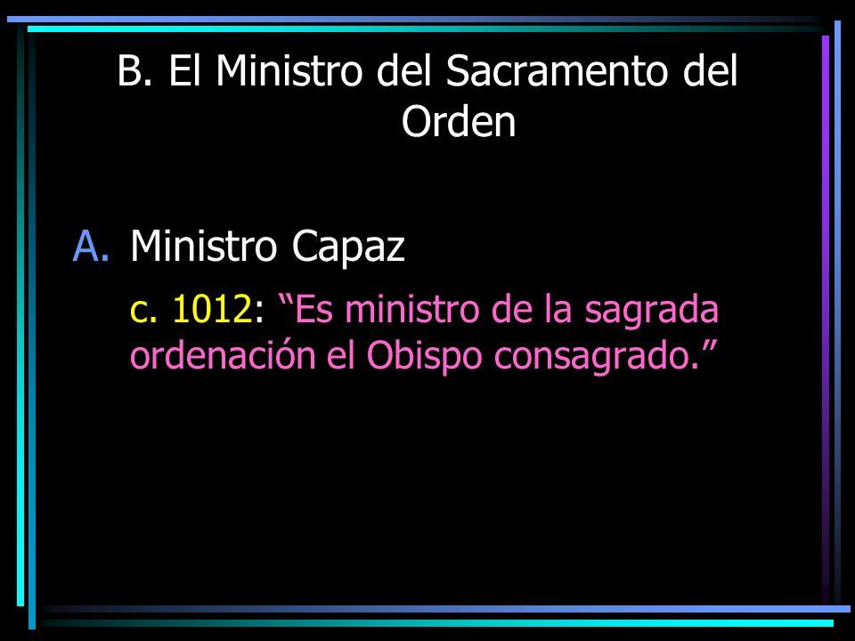 B. El Ministro del Sacramento del Orden A.Ministro Capaz c. 1012: Es ministro de la sagrada ordenación el Obispo consagrado.