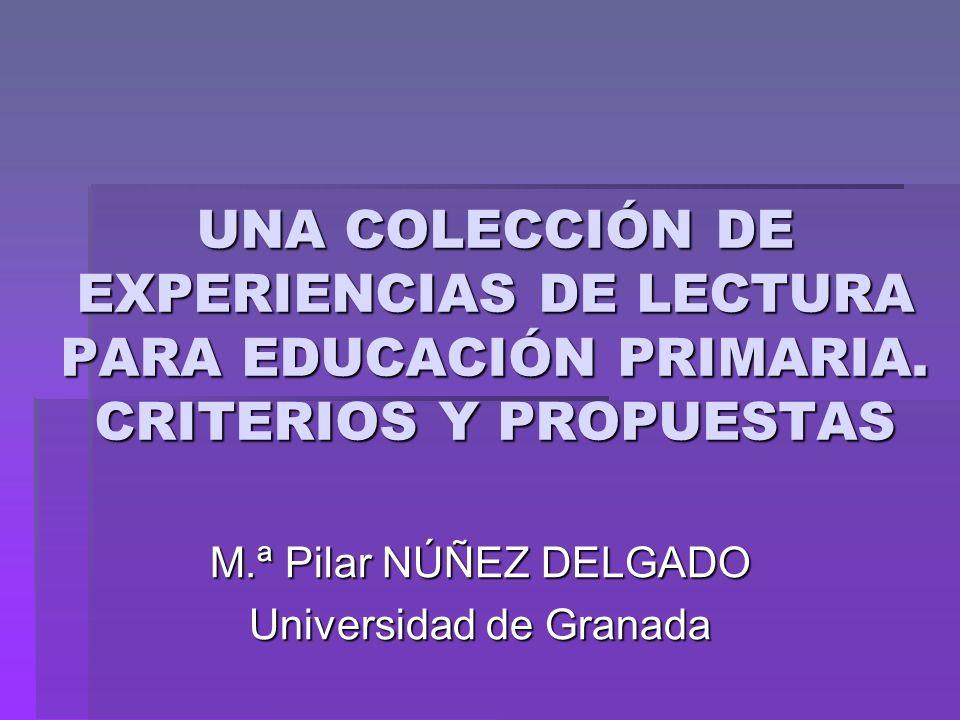 UNA COLECCIÓN DE EXPERIENCIAS DE LECTURA PARA EDUCACIÓN PRIMARIA. CRITERIOS Y PROPUESTAS M.ª Pilar NÚÑEZ DELGADO Universidad de Granada