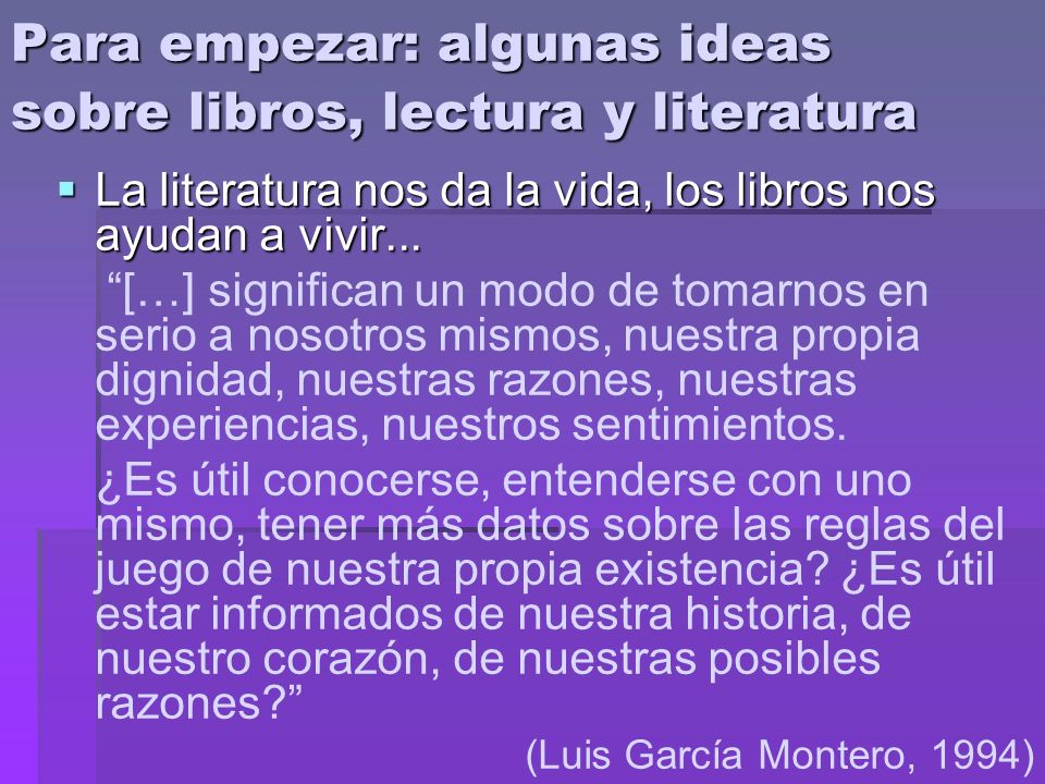 Para empezar: algunas ideas sobre libros, lectura y literatura La literatura nos da la vida, los libros nos ayudan a vivir... La literatura nos da la