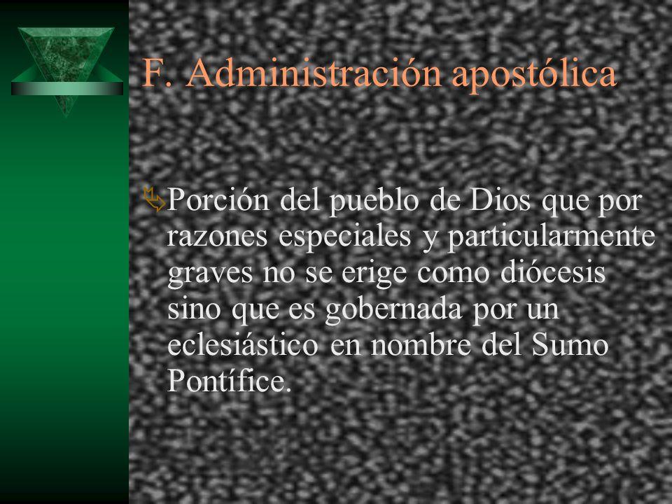 F. Administración apostólica Porción del pueblo de Dios que por razones especiales y particularmente graves no se erige como diócesis sino que es gobe