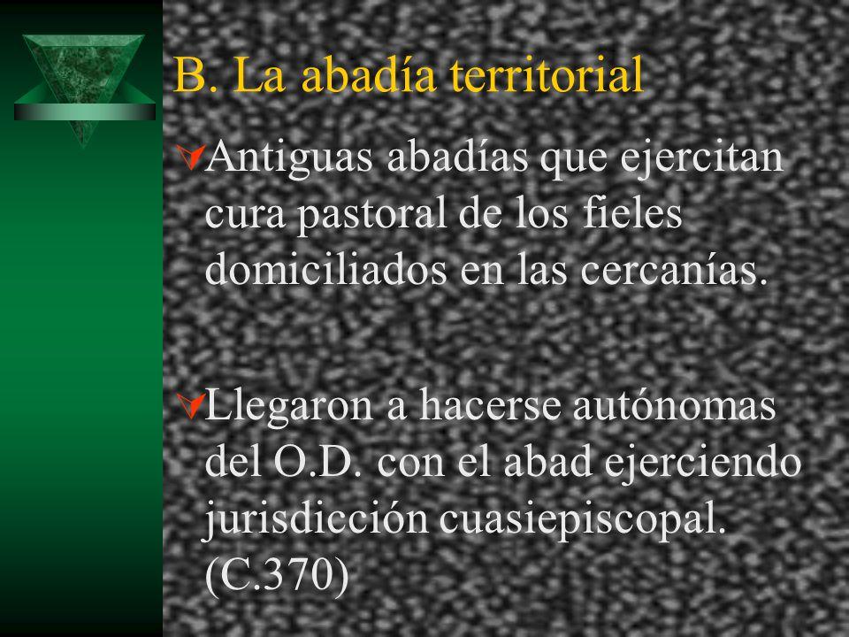 B. La abadía territorial Antiguas abadías que ejercitan cura pastoral de los fieles domiciliados en las cercanías. Llegaron a hacerse autónomas del O.