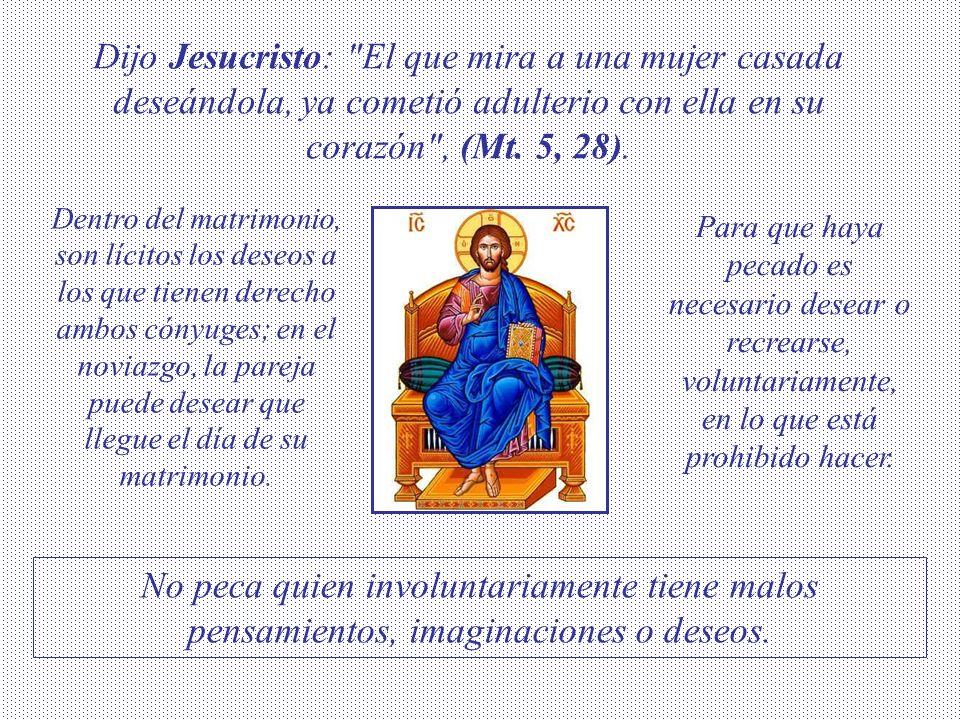 Dijo Jesucristo: El que mira a una mujer casada deseándola, ya cometió adulterio con ella en su corazón , (Mt.
